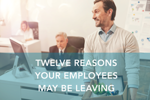 Twelve Reasons Your Employees May Be Leaving