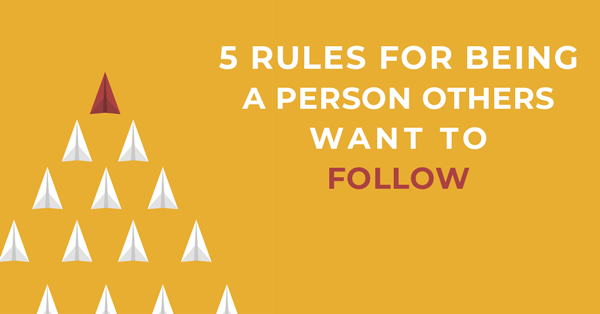 5 Rules for Being a Person Others Want to Follow