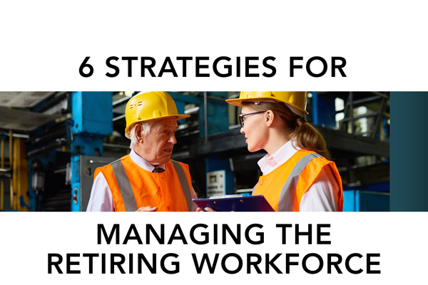 6 Strategies for Managing the Retiring Workforce