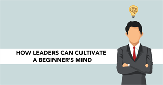 How Leaders can Cultivate a Beginner's Mind